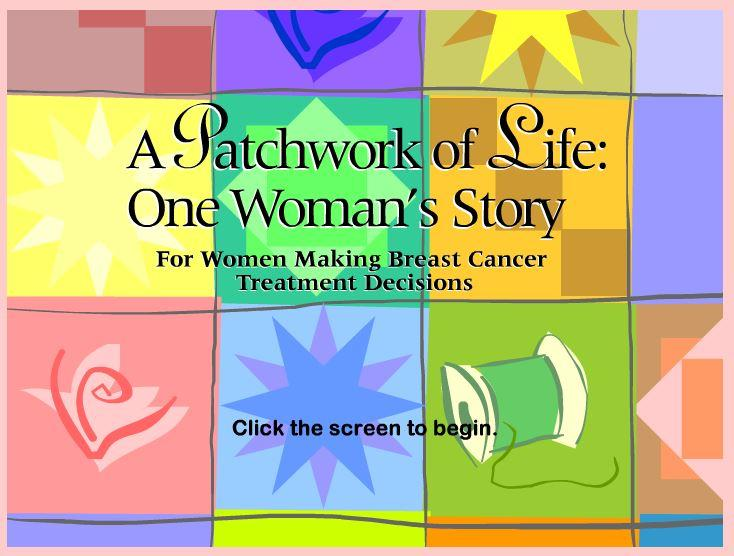 """A Patchwork of Life: One Woman's Story"""" is a computer-based patient decision aid that assists women diagnosed with early-stage breast cancer in making informed decisions about their surgical treatment options."""